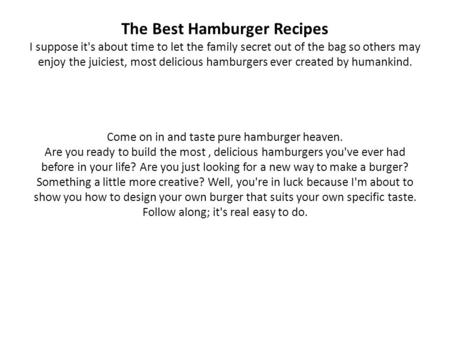 The Best Hamburger Recipes I suppose it's about time to let the family secret out of the bag so others may enjoy the juiciest, most delicious hamburgers.
