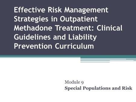 Effective Risk Management Strategies in Outpatient Methadone Treatment: Clinical Guidelines and Liability Prevention Curriculum Module 9 Special Populations.