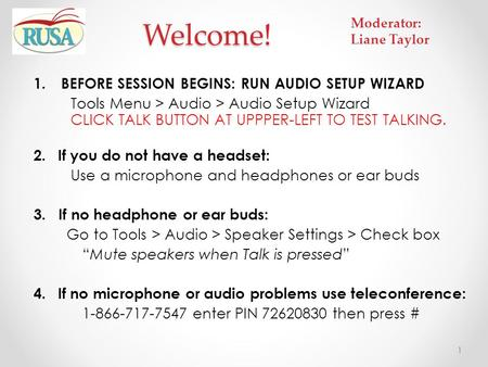 1.BEFORE SESSION BEGINS: RUN AUDIO SETUP WIZARD Tools Menu > Audio > Audio Setup Wizard CLICK TALK BUTTON AT UPPPER-LEFT TO TEST TALKING. 2.If you do not.