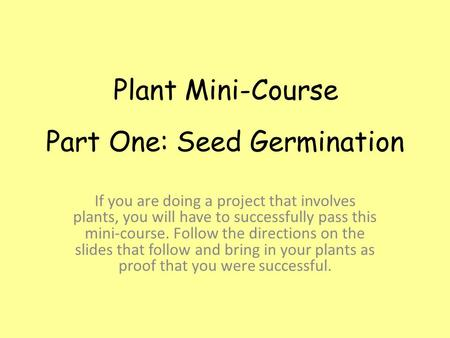 Part One: Seed Germination If you are doing a project that involves plants, you will have to successfully pass this mini-course. Follow the directions.