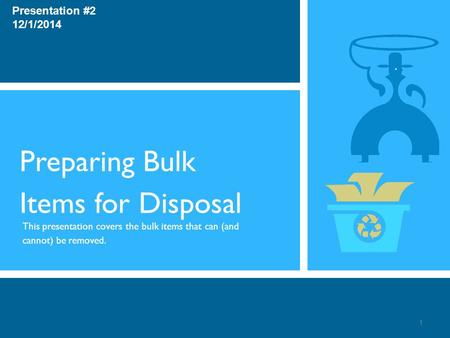 Preparing Bulk Items for Disposal This presentation covers the bulk items that can (and cannot) be removed. Presentation #2 12/1/2014 1.