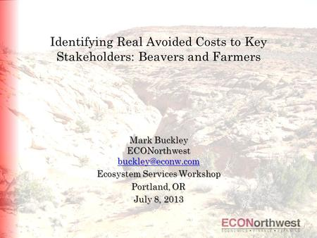 Identifying Real Avoided Costs to Key Stakeholders: Beavers and Farmers Mark Buckley ECONorthwest Ecosystem Services Workshop Portland,