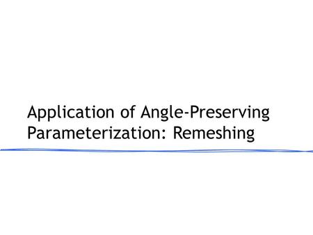 Application of Angle-Preserving Parameterization: Remeshing.