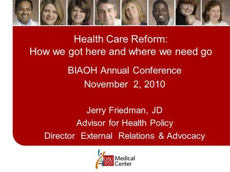 Health Care Reform: How we got here and where we need go BIAOH Annual Conference November 2, 2010 Jerry Friedman, JD Advisor for Health Policy Director.