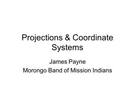 Projections & Coordinate Systems James Payne Morongo Band of Mission Indians.