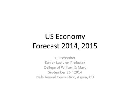 US Economy Forecast 2014, 2015 Till Schreiber Senior Lecturer Professor College of William & Mary September 26 th 2014 Nafa Annual Convention, Aspen, CO.