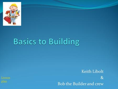 Keith Libolt & Bob the Builder and crew Lesson plan.