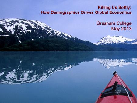 1 Killing Us Softly: How Demographics Drives Global Economics Gresham College May 2013.