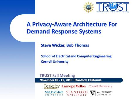 TRUST Fall Meeting November 10 - 11, 2010 │Stanford, California A Privacy-Aware Architecture For Demand Response Systems Steve Wicker, Bob Thomas School.