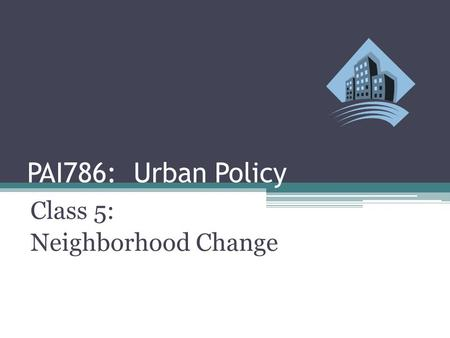 PAI786: Urban Policy Class 5: Neighborhood Change.