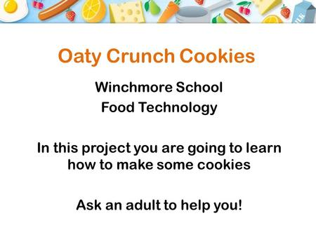 Oaty Crunch Cookies Winchmore School Food Technology In this project you are going to learn how to make some cookies Ask an adult to help you!
