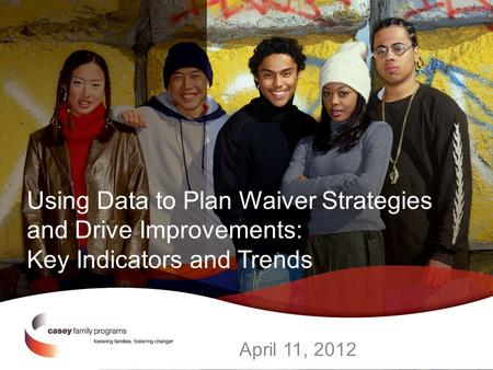 Using Data to Plan Waiver Strategies and Drive Improvements: Key Indicators and Trends April 11, 2012.