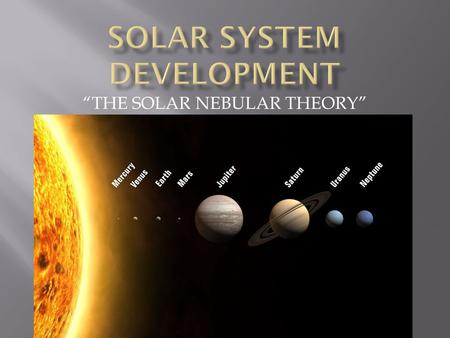 """THE SOLAR NEBULAR THEORY"".  A huge nebula condenses under its own weight due to gravitational attraction."