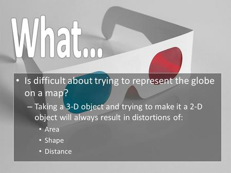 Is difficult about trying to represent the globe on a map? –T–Taking a 3-D object and trying to make it a 2-D object will always result in distortions.