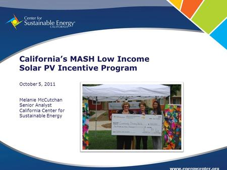 Www.energycenter.org California's MASH Low Income Solar PV Incentive Program October 5, 2011 Melanie McCutchan Senior Analyst California Center for Sustainable.