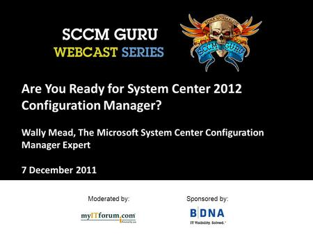 Moderated by:Sponsored by: Are You Ready for System Center 2012 Configuration Manager? Wally Mead, The Microsoft System Center Configuration Manager Expert.