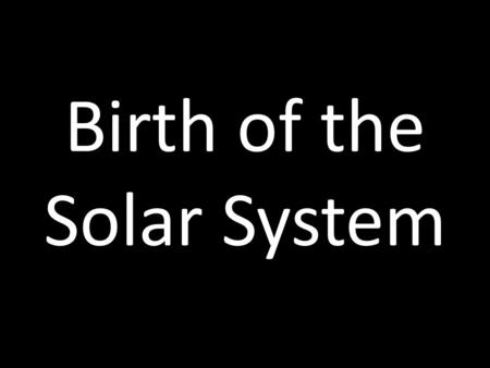 Birth of the Solar System. See The Birth Of A Solar System.