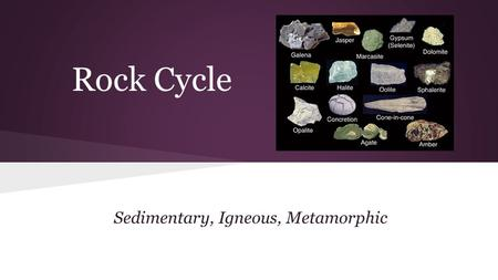 Rock Cycle Sedimentary, Igneous, Metamorphic. What is a rock? -A naturally formed solid that is usually made up of one or more types of minerals. - A.