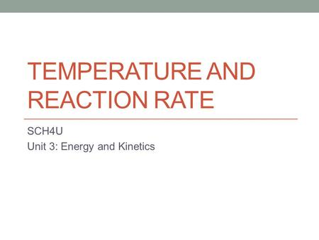 TEMPERATURE AND REACTION RATE SCH4U Unit 3: Energy and Kinetics.
