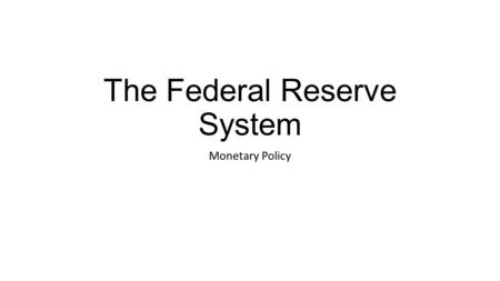 "The Federal Reserve System Monetary Policy. Functions of the Federal Reserve System 1.Financial Services a.The ""banker's bank"" 2.Supervise and Regulate."