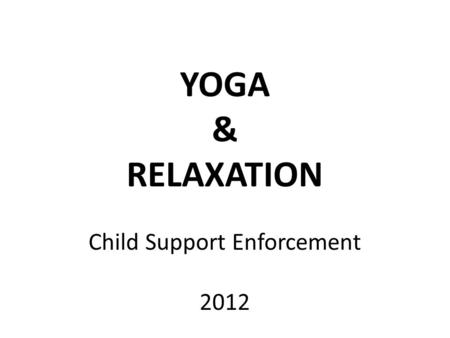 YOGA & RELAXATION Child Support Enforcement 2012.