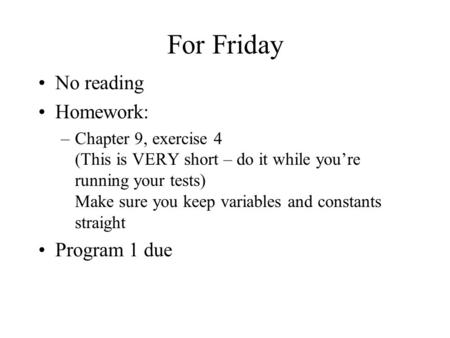 For Friday No reading Homework: –Chapter 9, exercise 4 (This is VERY short – do it while you're running your tests) Make sure you keep variables and constants.