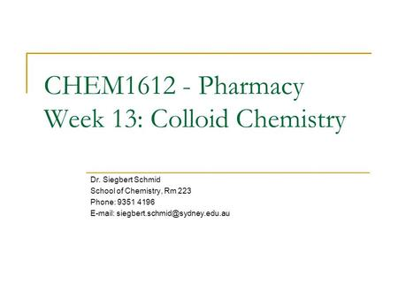 CHEM1612 - Pharmacy Week 13: Colloid Chemistry Dr. Siegbert Schmid School of Chemistry, Rm 223 Phone: 9351 4196