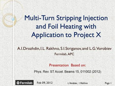 Feb 09, 2012 L. Vorobiev, I. RakhnoPage 1 Multi-Turn Stripping Injection and Foil Heating with Application to Project X Presentation Based on: Phys. Rev.