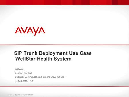 © 2011 Avaya Inc. All rights reserved. SIP Trunk Deployment Use Case WellStar Health System Jeff Ward Solution Architect Business Communications Solutions.