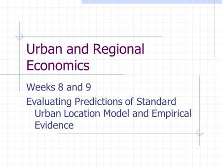 Urban and Regional Economics Weeks 8 and 9 Evaluating Predictions of Standard Urban Location Model and Empirical Evidence.