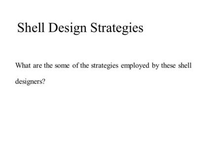 What are the some of the strategies employed by these shell designers? Shell Design Strategies.