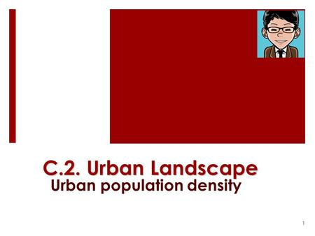 C.2. Urban Landscape Urban population density 1. Why study urban population density?  Residential land use being the most important land use in a city.