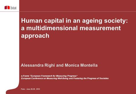 "Human capital in an ageing society: a multidimensional measurement approach Paris - June 26-28, 2012 Alessandra Righi and Monica Montella e-Frame ""European."