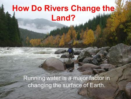 How Do Rivers Change the Land? Running water is a major factor in changing the surface of Earth.