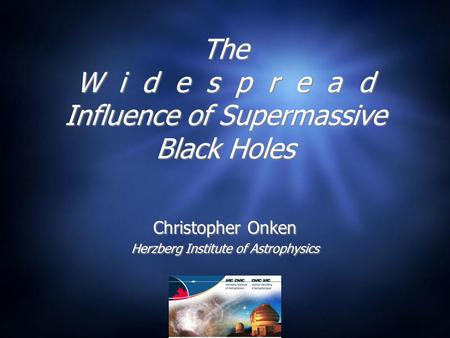 The W i d e s p r e a d Influence of Supermassive Black Holes Christopher Onken Herzberg Institute of Astrophysics Christopher Onken Herzberg Institute.