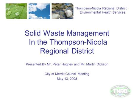 Solid Waste Management In the Thompson-Nicola Regional District Presented By Mr. Peter Hughes and Mr. Martin Dickson City of Merritt Council Meeting May.