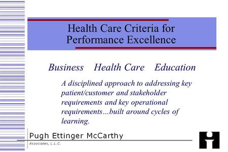 Health Care Criteria for Performance Excellence Business Health Care Education A disciplined approach to addressing key patient/customer and stakeholder.