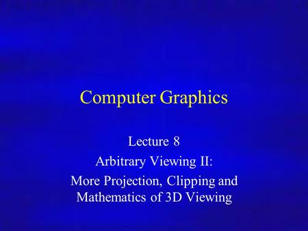 Computer Graphics Lecture 8 Arbitrary Viewing II: More Projection, Clipping and Mathematics of 3D Viewing.