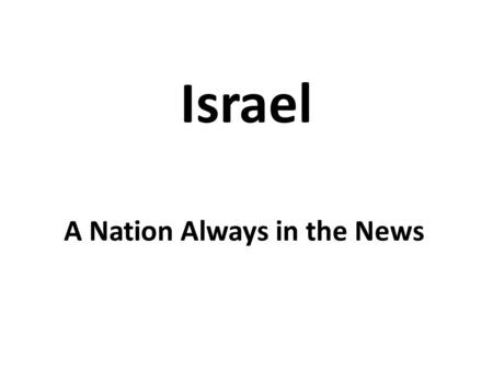 Israel A Nation Always in the News. It seems that Israel is never out of the news for long. Despite its small size and insignificance compared to the.