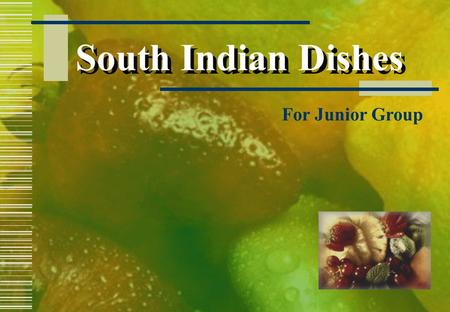 South Indian Dishes For Junior Group  Ingredients: 1 cup rice ½ cup broken black gram 1 tsp salt Oil to fry PAPER DOSA Method: Soak rice and gram separately.