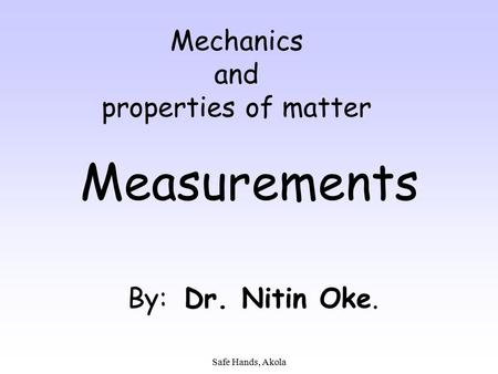 Safe Hands, Akola Mechanics and properties of matter Measurements By: Dr. Nitin Oke.