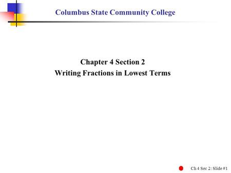 Ch 4 Sec 2: Slide #1 Columbus State Community College Chapter 4 Section 2 Writing Fractions in Lowest Terms.