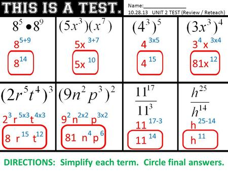 Name:_______________ 10.28.13 UNIT 2 TEST (Review / Reteach) DIRECTIONS: Simplify each term. Circle final answers. 8 5+9 8 14 5x 3+7 5x 10 4 3x5 4 15 3.