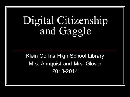 Digital Citizenship and Gaggle Klein Collins High School Library Mrs. Almquist and Mrs. Glover 2013-2014.