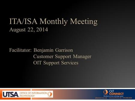 ITA/ISA Monthly Meeting August 22, 2014 Facilitator: Benjamin Garrison Customer Support Manager OIT Support Services.