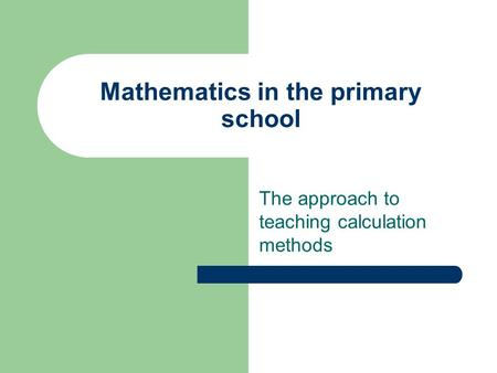 Mathematics in the primary school The approach to teaching calculation methods.