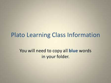 Plato Learning Class Information You will need to copy all blue words in your folder.