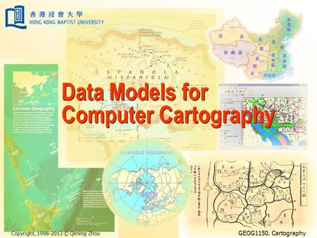 Copyright, 1998-2013 © Qiming Zhou GEOG1150. Cartography Data Models for Computer Cartography.