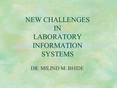 NEW CHALLENGES IN LABORATORY INFORMATION SYSTEMS DR. MILIND M. BHIDE.