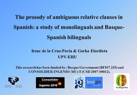 The prosody of ambiguous relative clauses in Spanish: a study of monolinguals and Basque- Spanish bilinguals Irene de la Cruz-Pavía & Gorka Elordieta UPV-EHU.